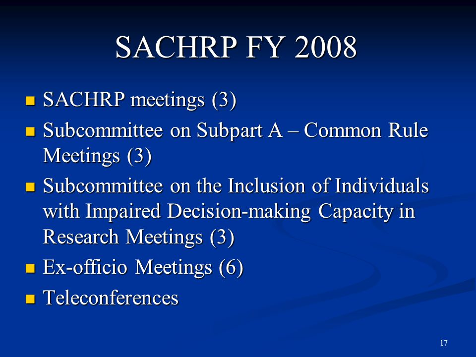 17 SACHRP FY 2008 SACHRP meetings (3) SACHRP meetings (3) Subcommittee on Subpart A – Common Rule Meetings (3) Subcommittee on Subpart A – Common Rule Meetings (3) Subcommittee on the Inclusion of Individuals with Impaired Decision-making Capacity in Research Meetings (3) Subcommittee on the Inclusion of Individuals with Impaired Decision-making Capacity in Research Meetings (3) Ex-officio Meetings (6) Ex-officio Meetings (6) Teleconferences Teleconferences