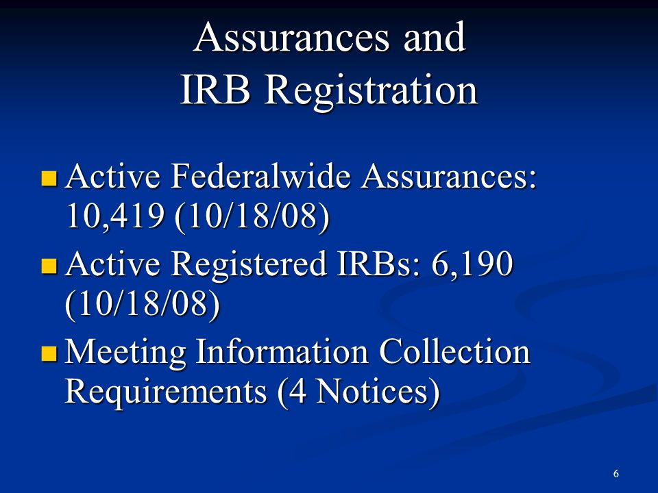 6 Assurances and IRB Registration Active Federalwide Assurances: 10,419 (10/18/08) Active Federalwide Assurances: 10,419 (10/18/08) Active Registered IRBs: 6,190 (10/18/08) Active Registered IRBs: 6,190 (10/18/08) Meeting Information Collection Requirements (4 Notices) Meeting Information Collection Requirements (4 Notices)