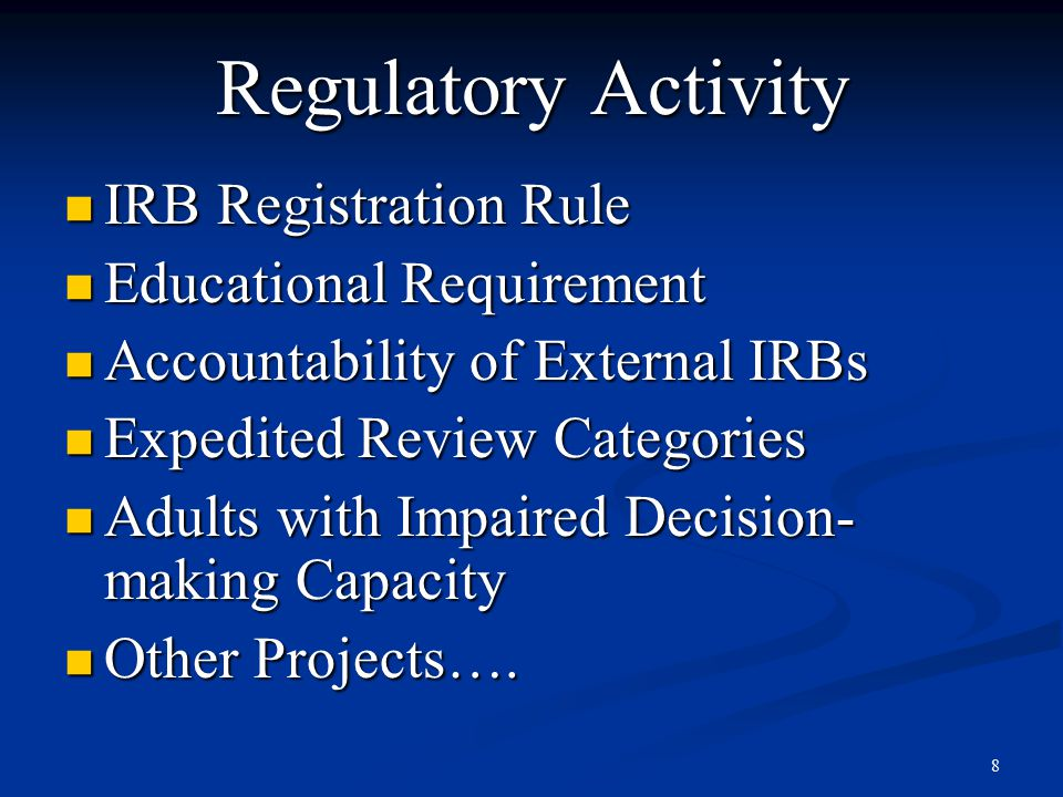 8 Regulatory Activity IRB Registration Rule IRB Registration Rule Educational Requirement Educational Requirement Accountability of External IRBs Accountability of External IRBs Expedited Review Categories Expedited Review Categories Adults with Impaired Decision- making Capacity Adults with Impaired Decision- making Capacity Other Projects….