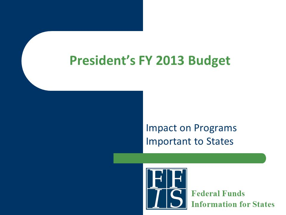 President's FY 2013 Budget Impact on Programs Important to States Federal Funds Information for States