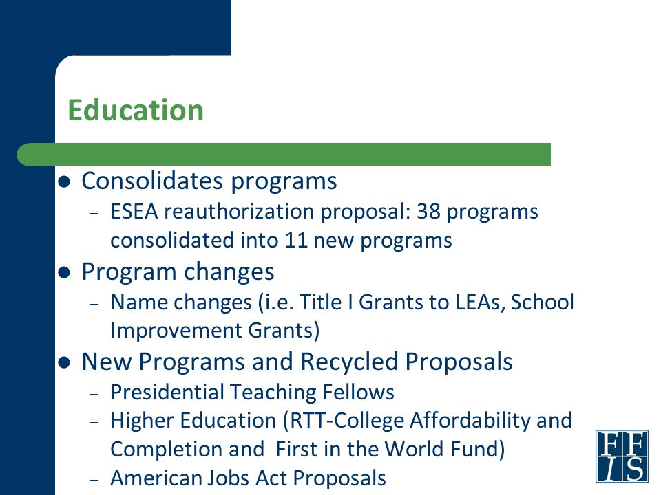 Education Consolidates programs – ESEA reauthorization proposal: 38 programs consolidated into 11 new programs Program changes – Name changes (i.e.