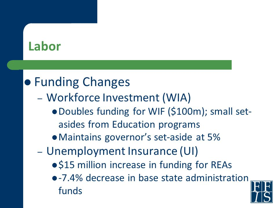 Labor Funding Changes – Workforce Investment (WIA) Doubles funding for WIF ($100m); small set- asides from Education programs Maintains governor's set-aside at 5% – Unemployment Insurance (UI) $15 million increase in funding for REAs -7.4% decrease in base state administration funds