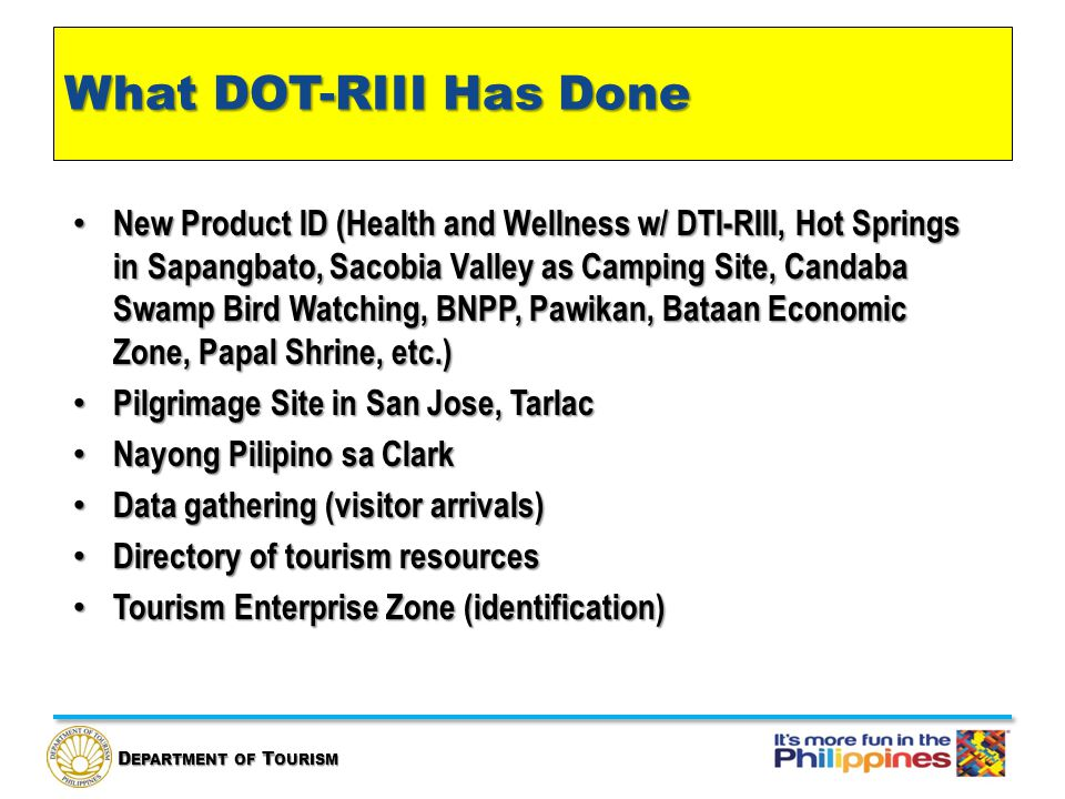 D EPARTMENT OF T OURISM What DOT-RIII Has Done New Product ID (Health and Wellness w/ DTI-RIII, Hot Springs in Sapangbato, Sacobia Valley as Camping Site, Candaba Swamp Bird Watching, BNPP, Pawikan, Bataan Economic Zone, Papal Shrine, etc.) New Product ID (Health and Wellness w/ DTI-RIII, Hot Springs in Sapangbato, Sacobia Valley as Camping Site, Candaba Swamp Bird Watching, BNPP, Pawikan, Bataan Economic Zone, Papal Shrine, etc.) Pilgrimage Site in San Jose, Tarlac Pilgrimage Site in San Jose, Tarlac Nayong Pilipino sa Clark Nayong Pilipino sa Clark Data gathering (visitor arrivals) Data gathering (visitor arrivals) Directory of tourism resources Directory of tourism resources Tourism Enterprise Zone (identification) Tourism Enterprise Zone (identification)