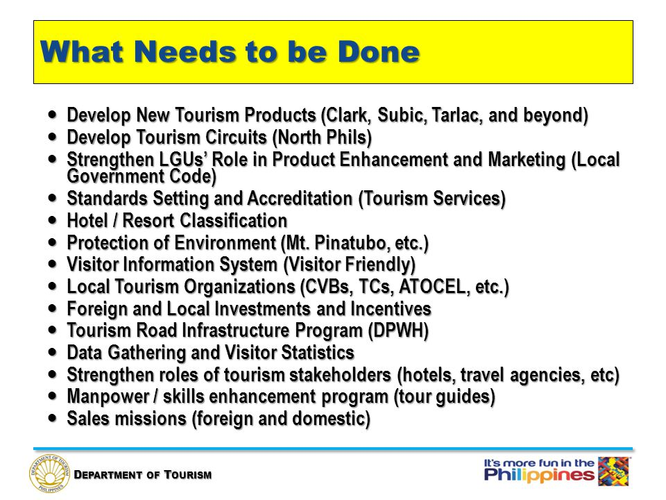 D EPARTMENT OF T OURISM What Needs to be Done Develop New Tourism Products (Clark, Subic, Tarlac, and beyond) Develop New Tourism Products (Clark, Subic, Tarlac, and beyond) Develop Tourism Circuits (North Phils) Develop Tourism Circuits (North Phils) Strengthen LGUs' Role in Product Enhancement and Marketing (Local Government Code) Strengthen LGUs' Role in Product Enhancement and Marketing (Local Government Code) Standards Setting and Accreditation (Tourism Services) Standards Setting and Accreditation (Tourism Services) Hotel / Resort Classification Hotel / Resort Classification Protection of Environment (Mt.