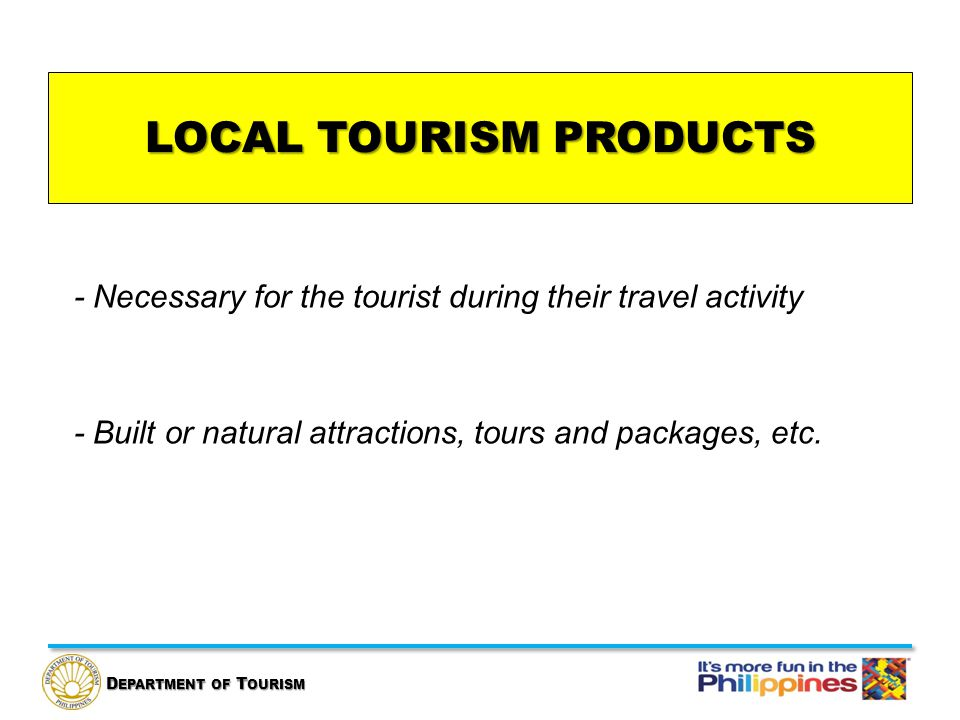 D EPARTMENT OF T OURISM LOCAL TOURISM PRODUCTS - Necessary for the tourist during their travel activity - Built or natural attractions, tours and packages, etc.