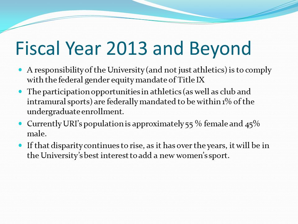 Fiscal Year 2013 and Beyond A responsibility of the University (and not just athletics) is to comply with the federal gender equity mandate of Title IX The participation opportunities in athletics (as well as club and intramural sports) are federally mandated to be within 1% of the undergraduate enrollment.