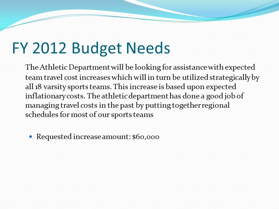 FY 2012 Budget Needs The Athletic Department will be looking for assistance with expected team travel cost increases which will in turn be utilized strategically by all 18 varsity sports teams.