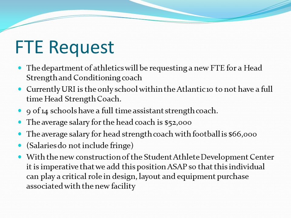 FTE Request The department of athletics will be requesting a new FTE for a Head Strength and Conditioning coach Currently URI is the only school within the Atlantic 10 to not have a full time Head Strength Coach.