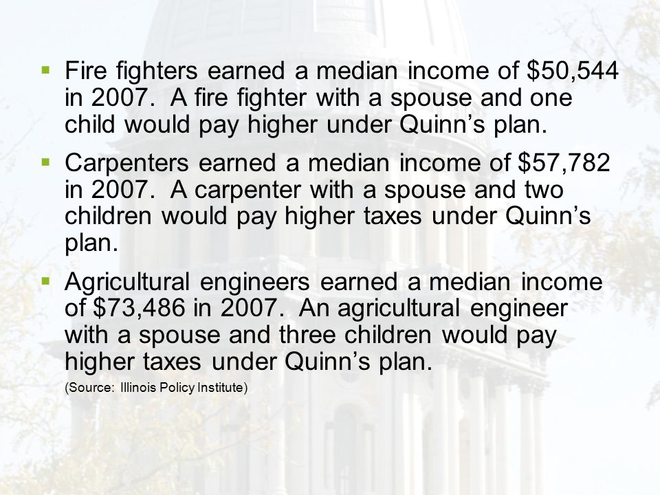  Fire fighters earned a median income of $50,544 in 2007. A fire fighter with a spouse and one child would pay higher under Quinn's plan.  Carpenter