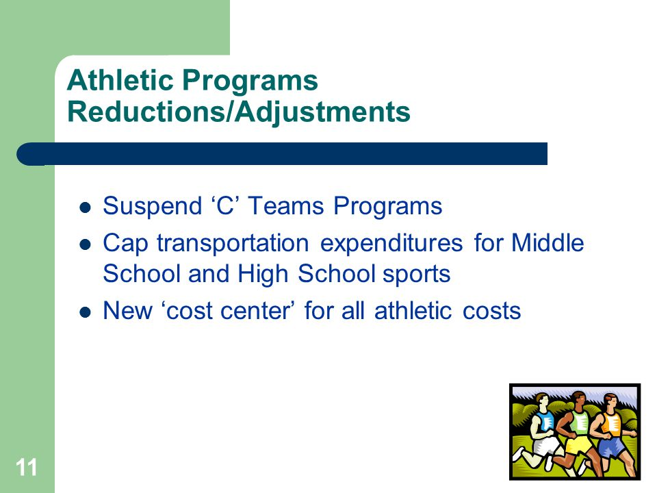11 Athletic Programs Reductions/Adjustments Suspend 'C' Teams Programs Cap transportation expenditures for Middle School and High School sports New 'c