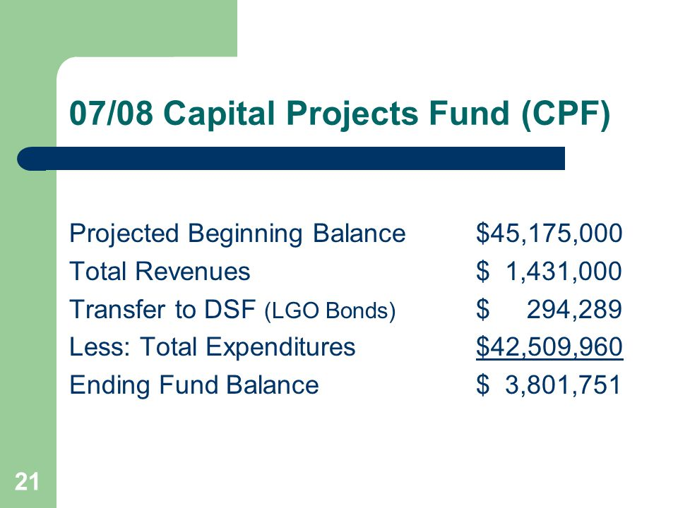 21 07/08 Capital Projects Fund (CPF) Projected Beginning Balance$45,175,000 Total Revenues$ 1,431,000 Transfer to DSF (LGO Bonds) $ 294,289 Less: Tota