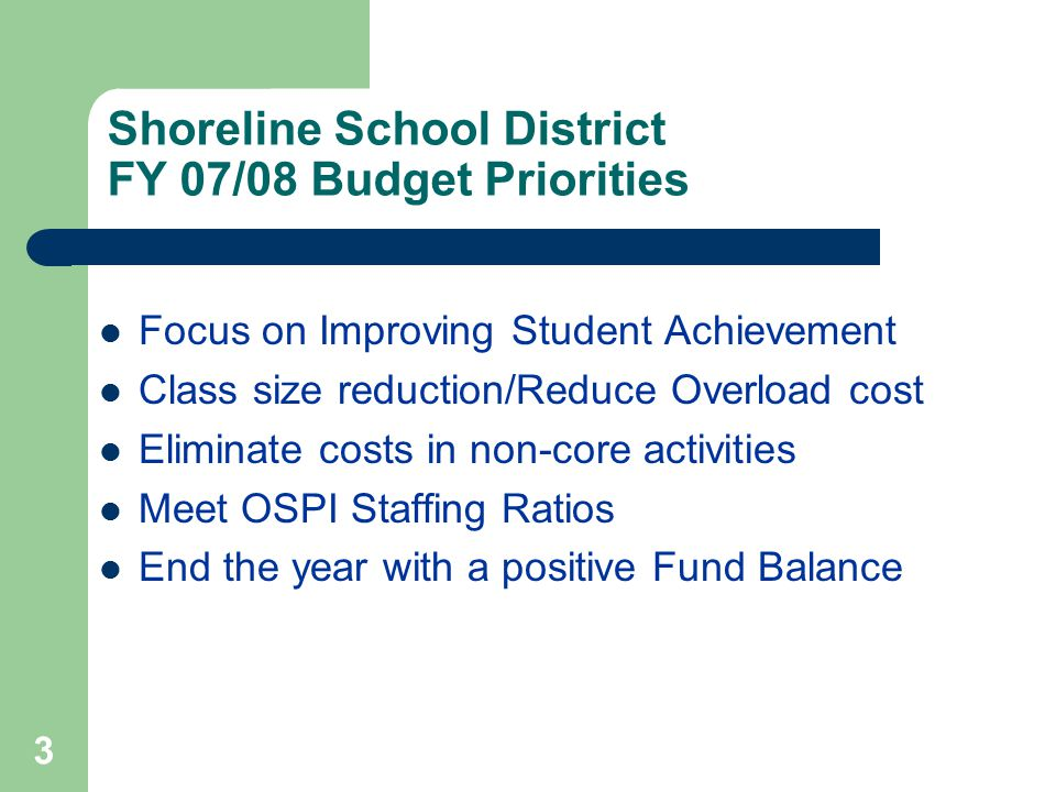 3 Shoreline School District FY 07/08 Budget Priorities Focus on Improving Student Achievement Class size reduction/Reduce Overload cost Eliminate costs in non-core activities Meet OSPI Staffing Ratios End the year with a positive Fund Balance