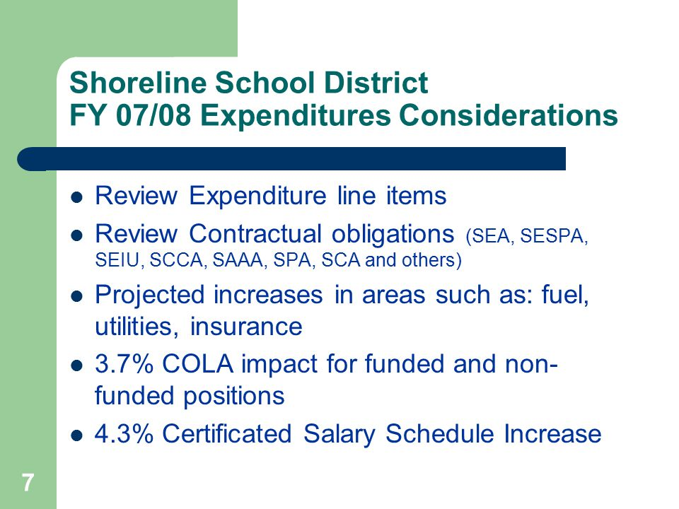 7 Shoreline School District FY 07/08 Expenditures Considerations Review Expenditure line items Review Contractual obligations (SEA, SESPA, SEIU, SCCA, SAAA, SPA, SCA and others) Projected increases in areas such as: fuel, utilities, insurance 3.7% COLA impact for funded and non- funded positions 4.3% Certificated Salary Schedule Increase