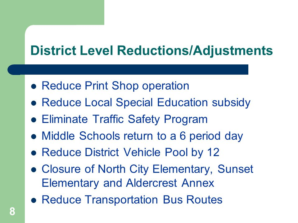 8 District Level Reductions/Adjustments Reduce Print Shop operation Reduce Local Special Education subsidy Eliminate Traffic Safety Program Middle Schools return to a 6 period day Reduce District Vehicle Pool by 12 Closure of North City Elementary, Sunset Elementary and Aldercrest Annex Reduce Transportation Bus Routes