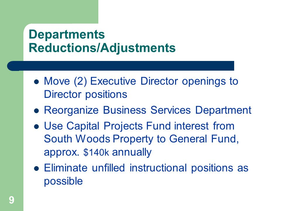 9 Departments Reductions/Adjustments Move (2) Executive Director openings to Director positions Reorganize Business Services Department Use Capital Projects Fund interest from South Woods Property to General Fund, approx.