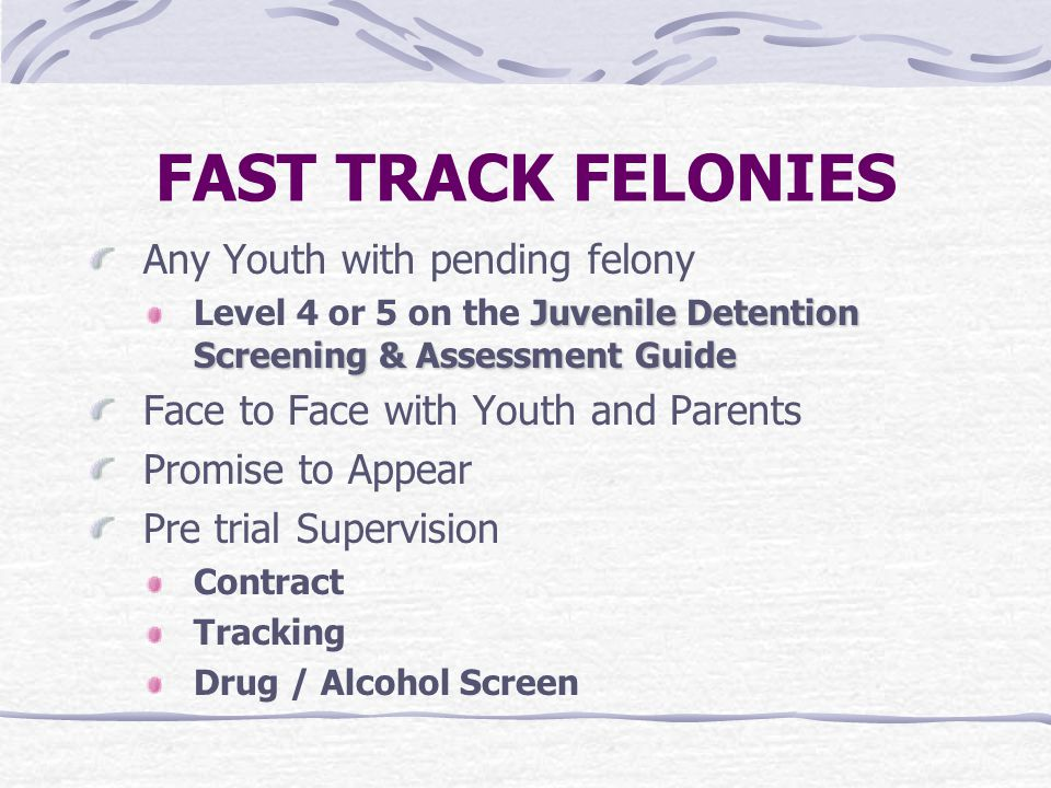 FAST TRACK FELONIES Any Youth with pending felony Juvenile Detention Screening & Assessment Guide Level 4 or 5 on the Juvenile Detention Screening & A