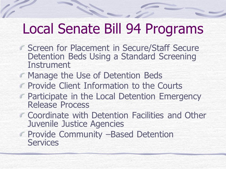 Local Senate Bill 94 Programs Screen for Placement in Secure/Staff Secure Detention Beds Using a Standard Screening Instrument Manage the Use of Deten