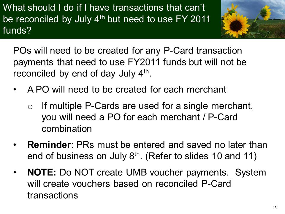 13 What should I do if I have transactions that can't be reconciled by July 4 th but need to use FY 2011 funds.