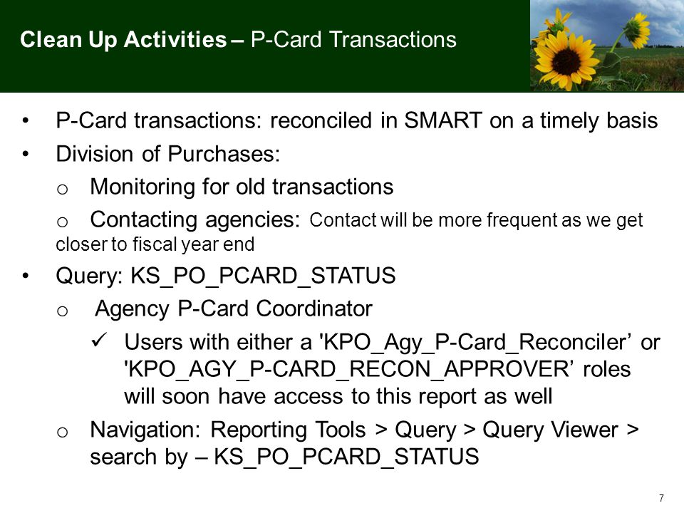 7 Clean Up Activities – P-Card Transactions P-Card transactions: reconciled in SMART on a timely basis Division of Purchases: o Monitoring for old transactions o Contacting agencies: Contact will be more frequent as we get closer to fiscal year end Query: KS_PO_PCARD_STATUS o Agency P-Card Coordinator Users with either a KPO_Agy_P-Card_Reconciler' or KPO_AGY_P-CARD_RECON_APPROVER' roles will soon have access to this report as well o Navigation: Reporting Tools > Query > Query Viewer > search by – KS_PO_PCARD_STATUS