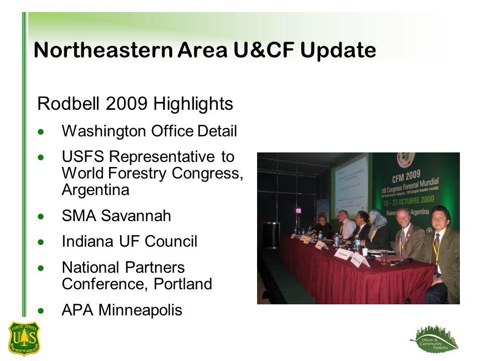 Northeastern Area U&CF Update Rodbell 2009 Highlights  Washington Office Detail  USFS Representative to World Forestry Congress, Argentina  SMA Savannah  Indiana UF Council  National Partners Conference, Portland  APA Minneapolis