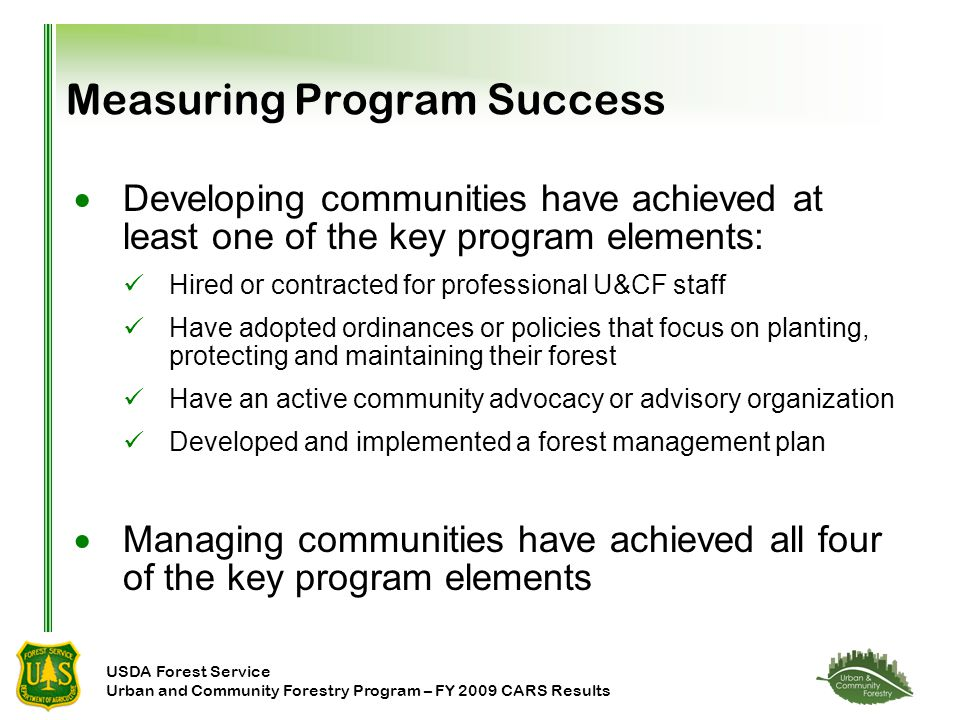 USDA Forest Service Urban and Community Forestry Program – FY 2009 CARS Results Measuring Program Success  Developing communities have achieved at least one of the key program elements: Hired or contracted for professional U&CF staff Have adopted ordinances or policies that focus on planting, protecting and maintaining their forest Have an active community advocacy or advisory organization Developed and implemented a forest management plan  Managing communities have achieved all four of the key program elements
