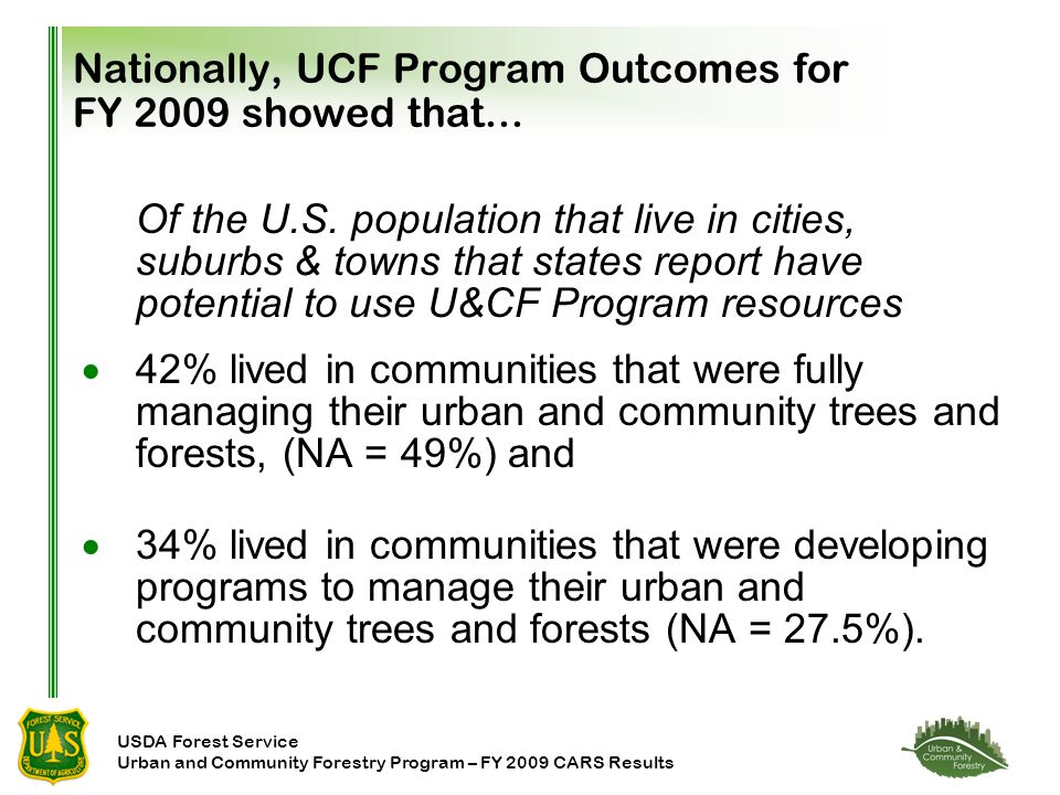 USDA Forest Service Urban and Community Forestry Program – FY 2009 CARS Results Nationally, UCF Program Outcomes for FY 2009 showed that...