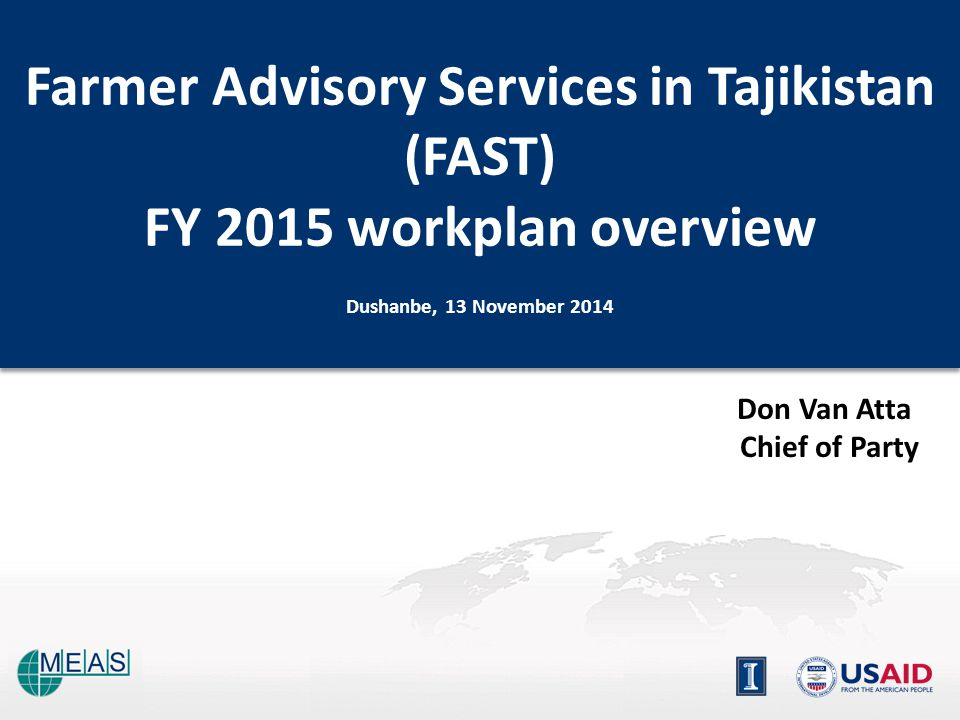 Don Van Atta Chief of Party Farmer Advisory Services in Tajikistan (FAST) FY 2015 workplan overview Dushanbe, 13 November 2014 Farmer Advisory Services in Tajikistan (FAST) FY 2015 workplan overview Dushanbe, 13 November 2014