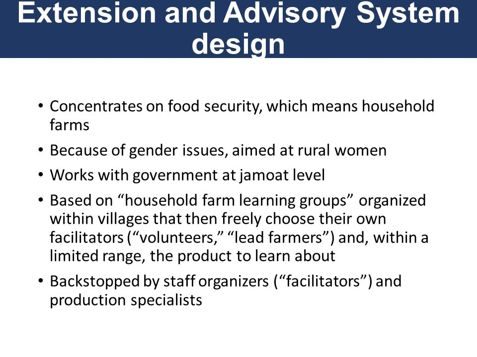 Extension and Advisory System design Concentrates on food security, which means household farms Because of gender issues, aimed at rural women Works w