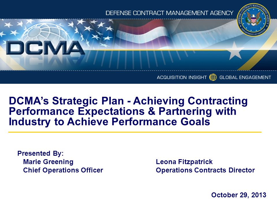 DCMA's Strategic Plan - Achieving Contracting Performance Expectations & Partnering with Industry to Achieve Performance Goals Presented By: Marie Gre
