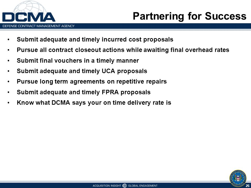 26 Partnering for Success Submit adequate and timely incurred cost proposals Pursue all contract closeout actions while awaiting final overhead rates