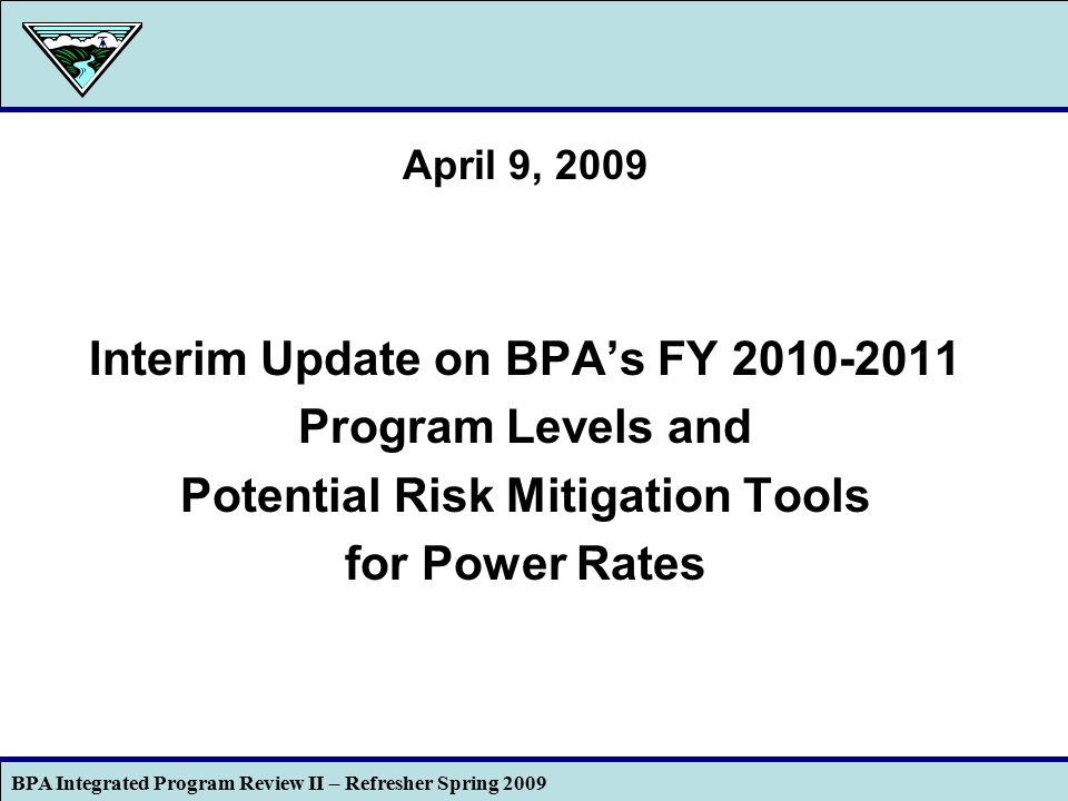 BPA Integrated Program Review II – Refresher Spring 2009 1 April 9, 2009 Interim Update on BPA's FY 2010-2011 Program Levels and Potential Risk Mitigation Tools for Power Rates