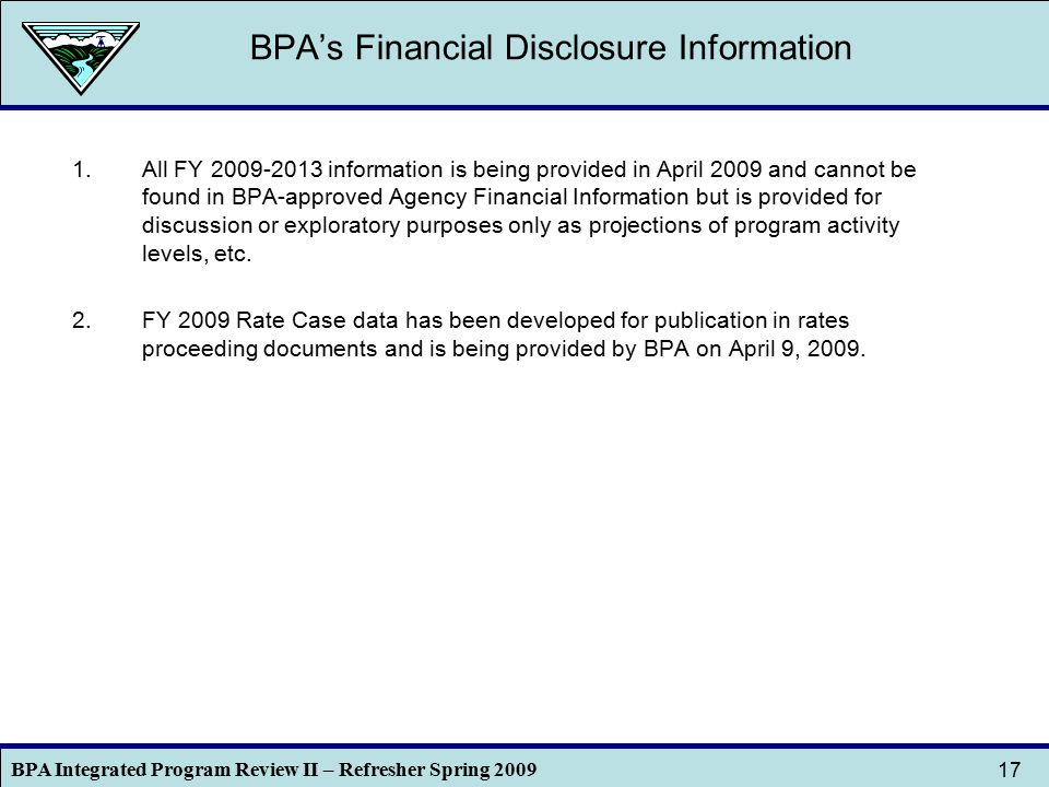 BPA Integrated Program Review II – Refresher Spring 2009 17 BPA's Financial Disclosure Information 1.All FY 2009-2013 information is being provided in