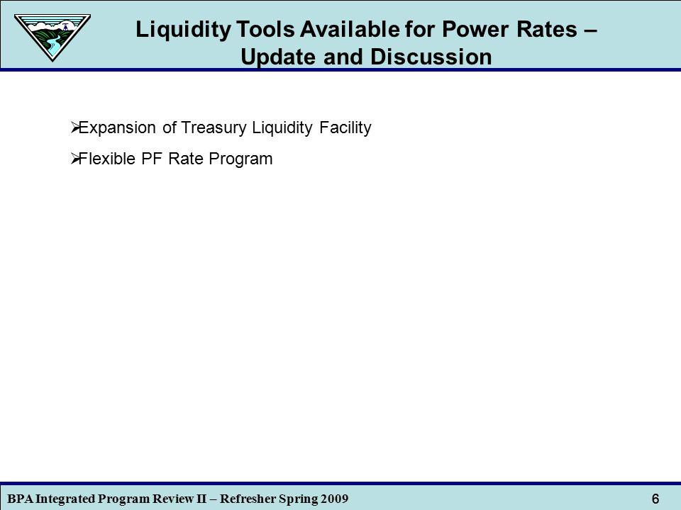 BPA Integrated Program Review II – Refresher Spring 2009 6 6 Liquidity Tools Available for Power Rates – Update and Discussion  Expansion of Treasury Liquidity Facility  Flexible PF Rate Program