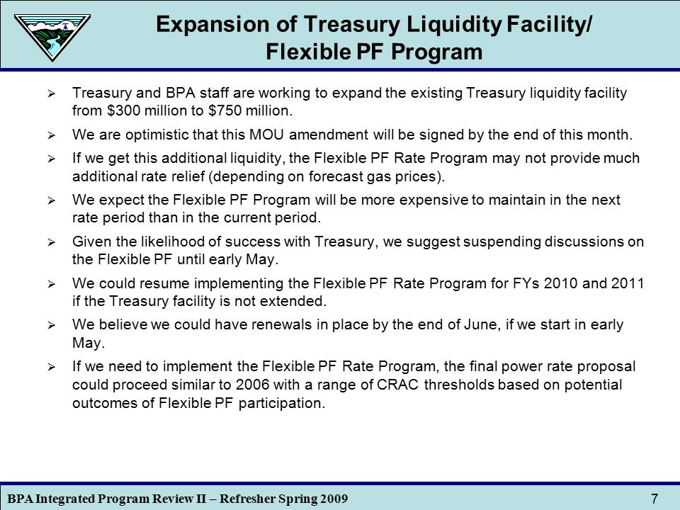 BPA Integrated Program Review II – Refresher Spring 2009 7 Expansion of Treasury Liquidity Facility/ Flexible PF Program  Treasury and BPA staff are