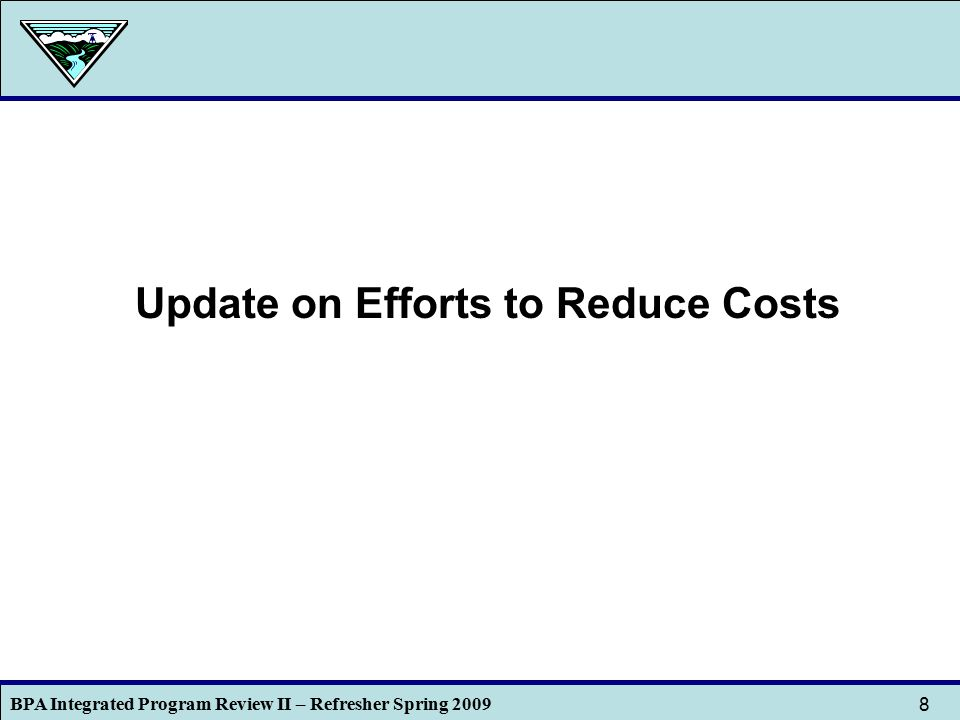 BPA Integrated Program Review II – Refresher Spring 2009 8 Update on Efforts to Reduce Costs