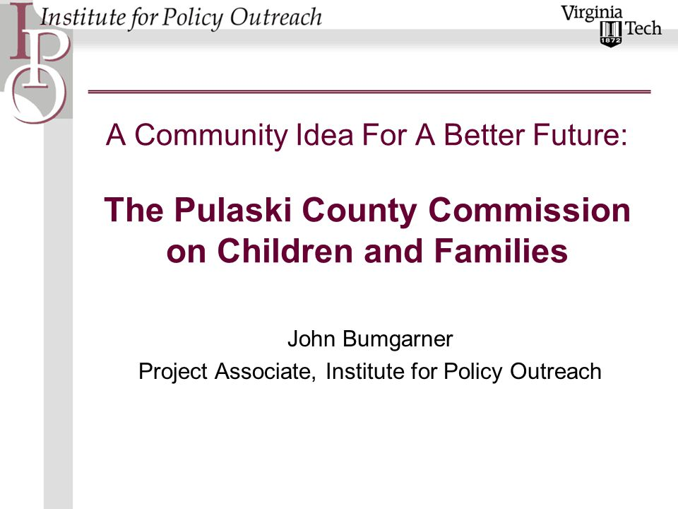 A Community Idea For A Better Future: The Pulaski County Commission on Children and Families John Bumgarner Project Associate, Institute for Policy Ou