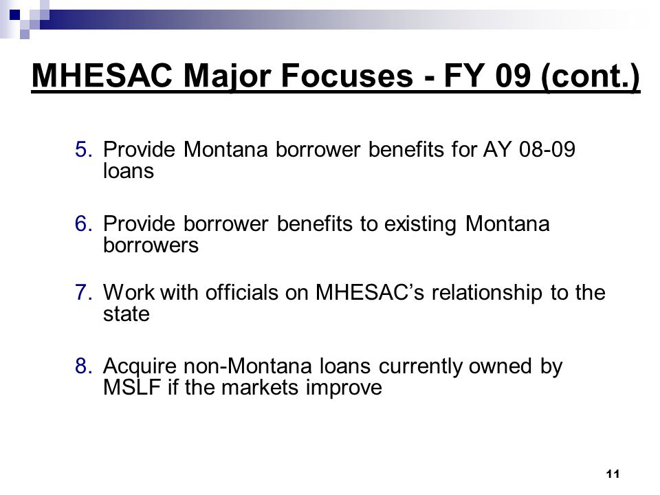 MHESAC Major Focuses - FY 09 (cont.) 5.Provide Montana borrower benefits for AY 08-09 loans 6.Provide borrower benefits to existing Montana borrowers 7.Work with officials on MHESAC's relationship to the state 8.Acquire non-Montana loans currently owned by MSLF if the markets improve 11