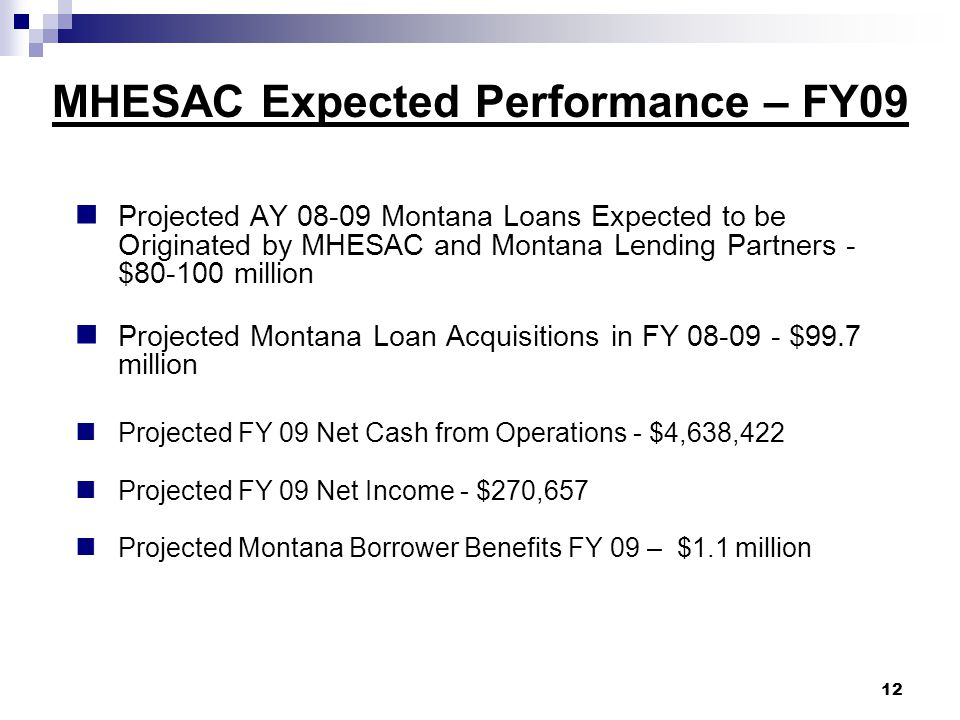MHESAC Expected Performance – FY09 Projected AY 08-09 Montana Loans Expected to be Originated by MHESAC and Montana Lending Partners - $80-100 million Projected Montana Loan Acquisitions in FY 08-09 - $99.7 million Projected FY 09 Net Cash from Operations - $4,638,422 Projected FY 09 Net Income - $270,657 Projected Montana Borrower Benefits FY 09 – $1.1 million 12