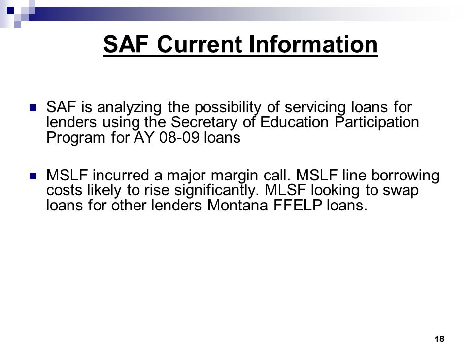 SAF Current Information SAF is analyzing the possibility of servicing loans for lenders using the Secretary of Education Participation Program for AY 08-09 loans MSLF incurred a major margin call.