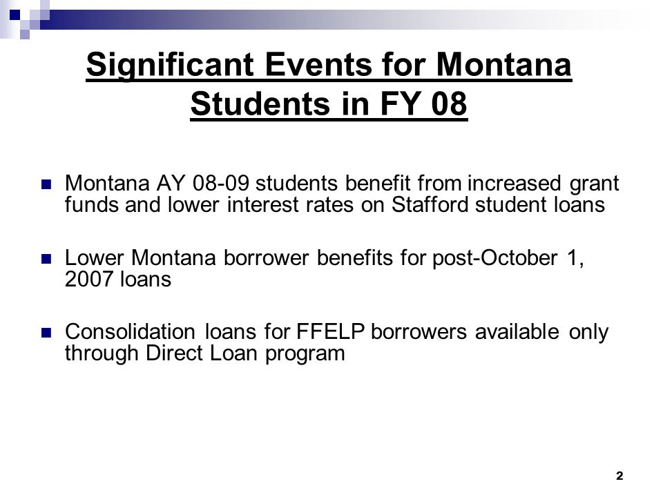Significant Events for Montana Students in FY 08 Montana AY 08-09 students benefit from increased grant funds and lower interest rates on Stafford student loans Lower Montana borrower benefits for post-October 1, 2007 loans Consolidation loans for FFELP borrowers available only through Direct Loan program 2