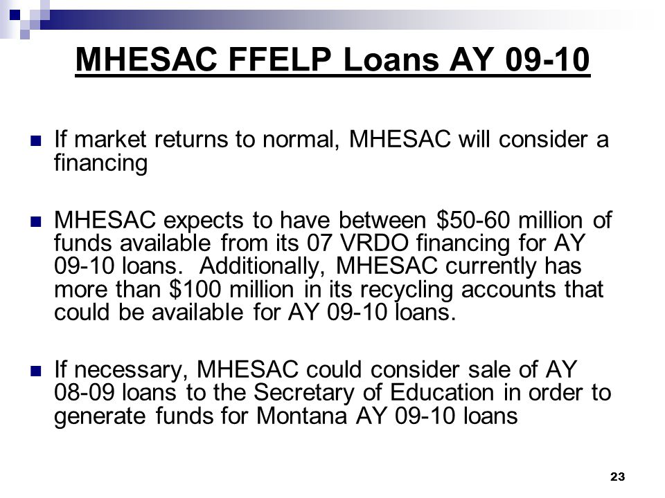 MHESAC FFELP Loans AY 09-10 If market returns to normal, MHESAC will consider a financing MHESAC expects to have between $50-60 million of funds available from its 07 VRDO financing for AY 09-10 loans.