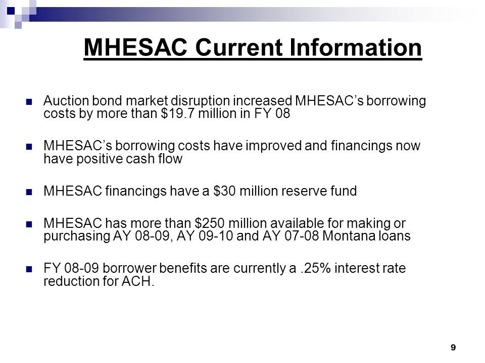 MHESAC Major FY 09 Focuses 1.Provide and acquire AY 08-09 FFELP Stafford, PLUS and PLUS Grad Loans using the 2007 VRDO 2.Acquire remaining AY 07-08 Montana FFELP loans made by Montana lenders 3.Prepare to provide and acquire AY 09-10 Montana FFELP loans 4.Restructure/refinance existing MHESAC auction financings 10