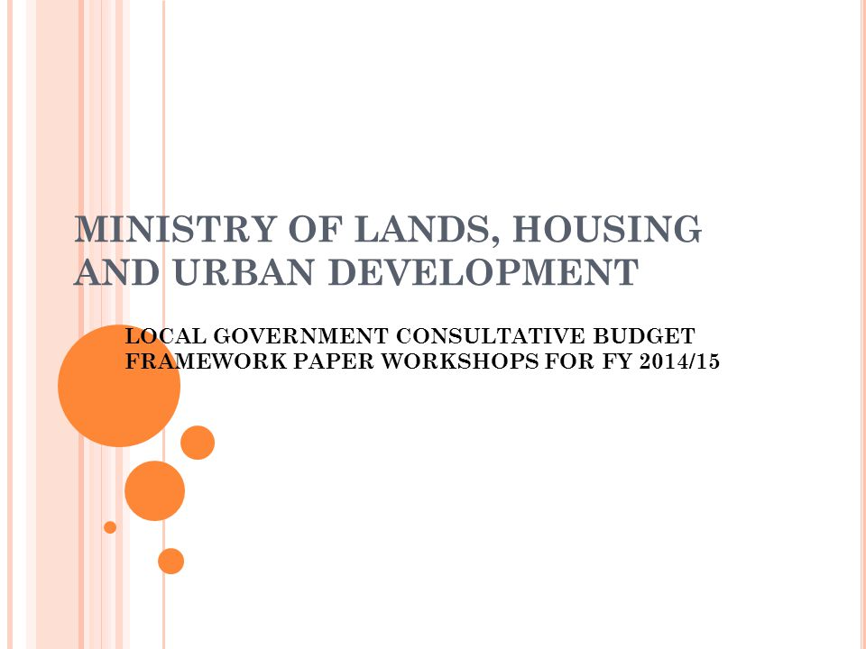 MINISTRY OF LANDS, HOUSING AND URBAN DEVELOPMENT LOCAL GOVERNMENT CONSULTATIVE BUDGET FRAMEWORK PAPER WORKSHOPS FOR FY 2014/15
