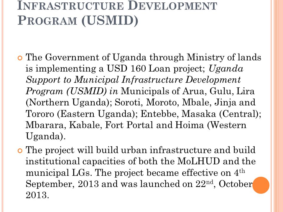 U GANDA S UPPORT TO M UNICIPAL I NFRASTRUCTURE D EVELOPMENT P ROGRAM (USMID) The Government of Uganda through Ministry of lands is implementing a USD 160 Loan project; Uganda Support to Municipal Infrastructure Development Program (USMID) in Municipals of Arua, Gulu, Lira (Northern Uganda); Soroti, Moroto, Mbale, Jinja and Tororo (Eastern Uganda); Entebbe, Masaka (Central); Mbarara, Kabale, Fort Portal and Hoima (Western Uganda).