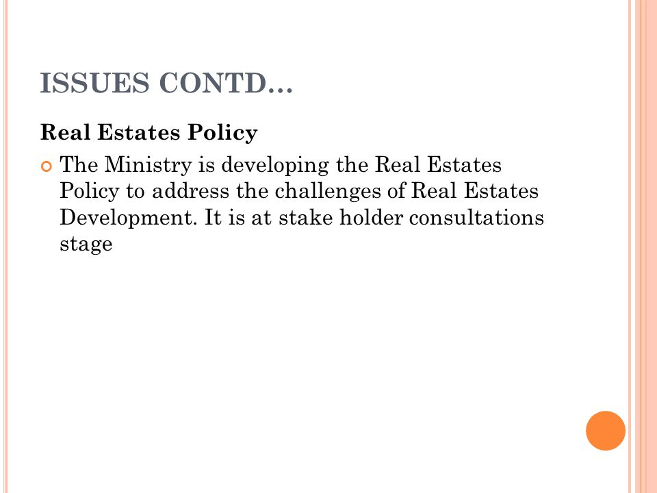 ISSUES CONTD… Real Estates Policy The Ministry is developing the Real Estates Policy to address the challenges of Real Estates Development.