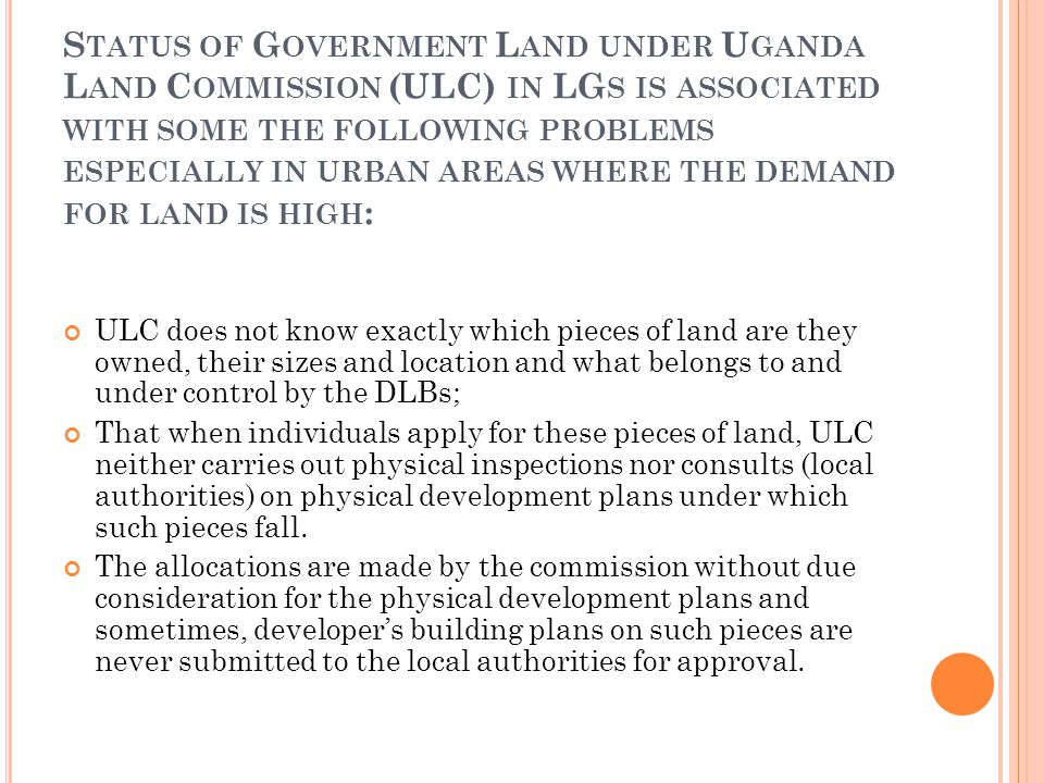 S TATUS OF G OVERNMENT L AND UNDER U GANDA L AND C OMMISSION (ULC) IN LG S IS ASSOCIATED WITH SOME THE FOLLOWING PROBLEMS ESPECIALLY IN URBAN AREAS WHERE THE DEMAND FOR LAND IS HIGH : ULC does not know exactly which pieces of land are they owned, their sizes and location and what belongs to and under control by the DLBs; That when individuals apply for these pieces of land, ULC neither carries out physical inspections nor consults (local authorities) on physical development plans under which such pieces fall.