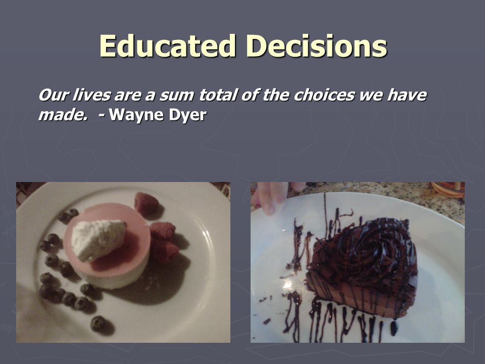 Educated Decisions Our lives are a sum total of the choices we have made. - Wayne Dyer