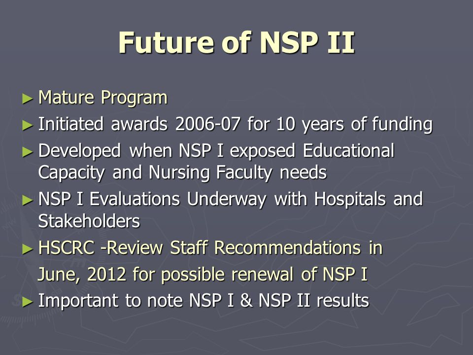 Future of NSP II ► Mature Program ► Initiated awards 2006-07 for 10 years of funding ► Developed when NSP I exposed Educational Capacity and Nursing Faculty needs ► NSP I Evaluations Underway with Hospitals and Stakeholders ► HSCRC -Review Staff Recommendations in June, 2012 for possible renewal of NSP I June, 2012 for possible renewal of NSP I ► Important to note NSP I & NSP II results