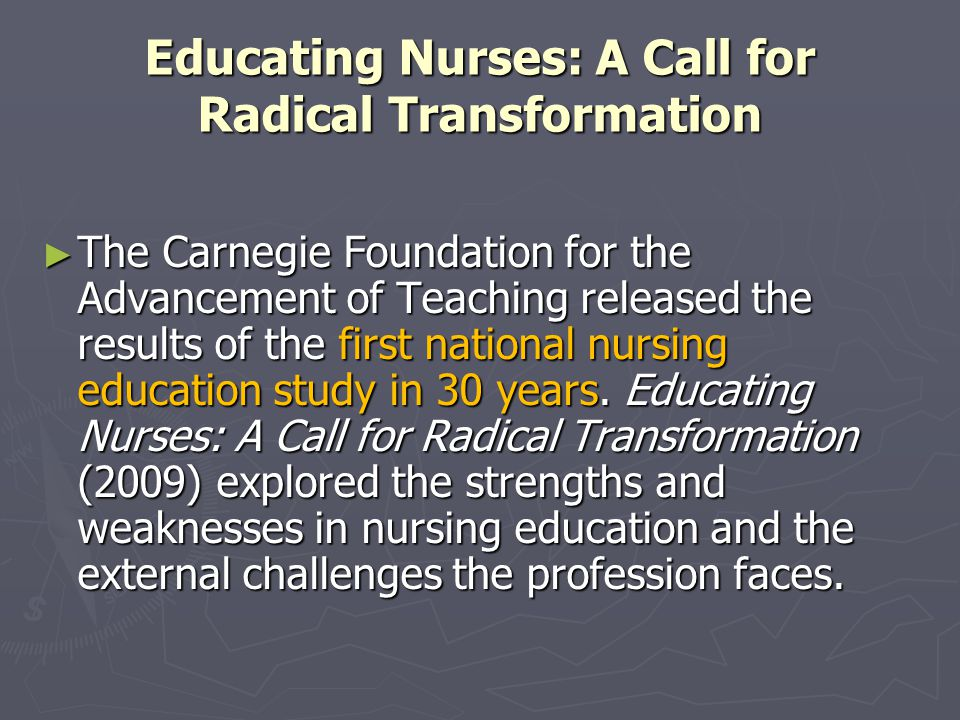Educating Nurses: A Call for Radical Transformation ► The Carnegie Foundation for the Advancement of Teaching released the results of the first national nursing education study in 30 years.