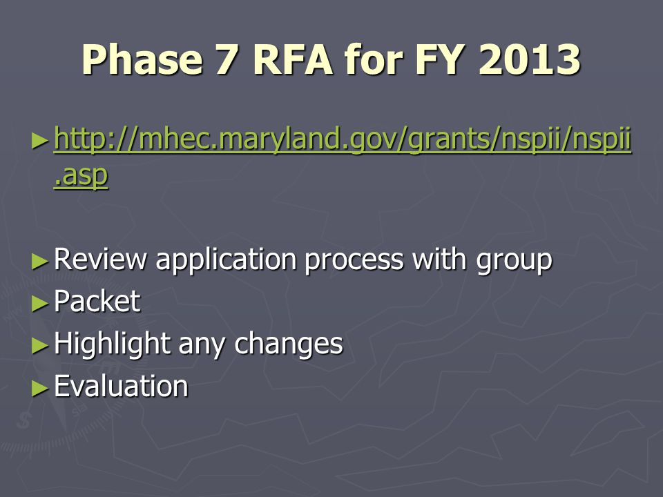 Phase 7 RFA for FY 2013 ► http://mhec.maryland.gov/grants/nspii/nspii.asp http://mhec.maryland.gov/grants/nspii/nspii.asp http://mhec.maryland.gov/grants/nspii/nspii.asp ► Review application process with group ► Packet ► Highlight any changes ► Evaluation